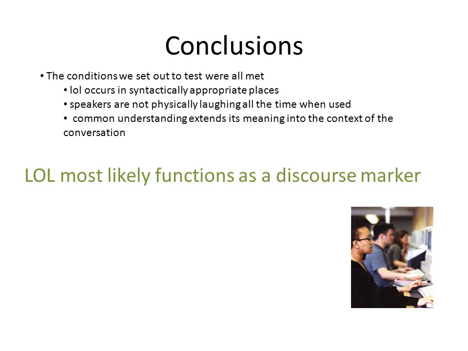 Conclusions The conditions we set out to test were all met lol occurs in syntactically appropriate places speakers are not physically laughing all the time when used common understanding extends its meaning into the context of the conversation LOL most likely functions as a discourse marker