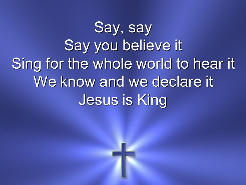 Say, say Say you believe it Sing for the whole world to hear it We know and we declare it Jesus is King