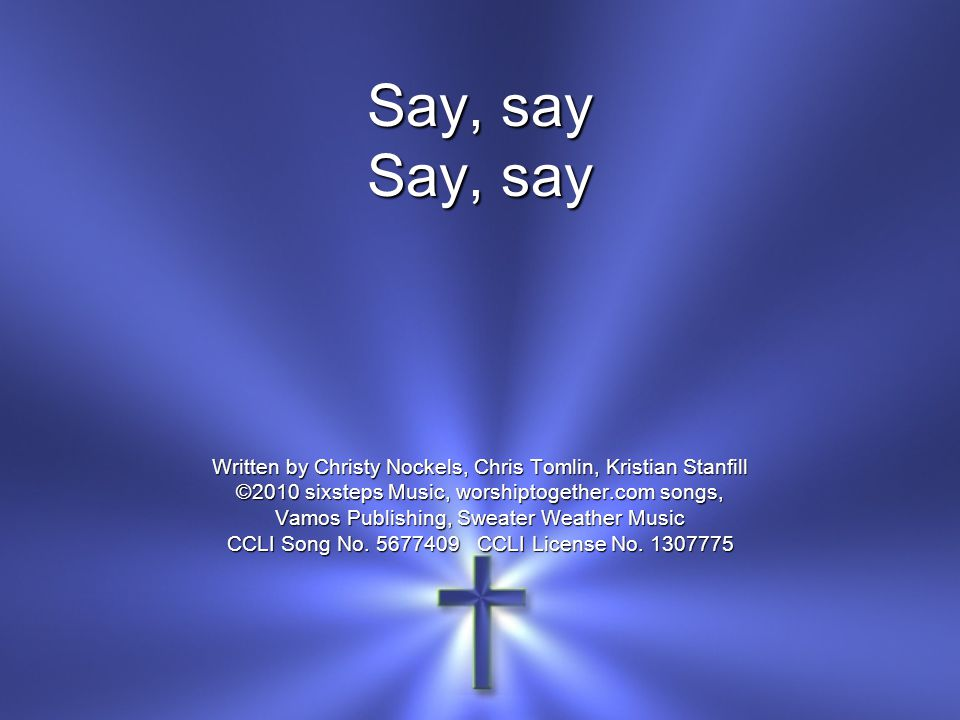 Written by Christy Nockels, Chris Tomlin, Kristian Stanfill ©2010 sixsteps Music, worshiptogether.com songs, Vamos Publishing, Sweater Weather Music C