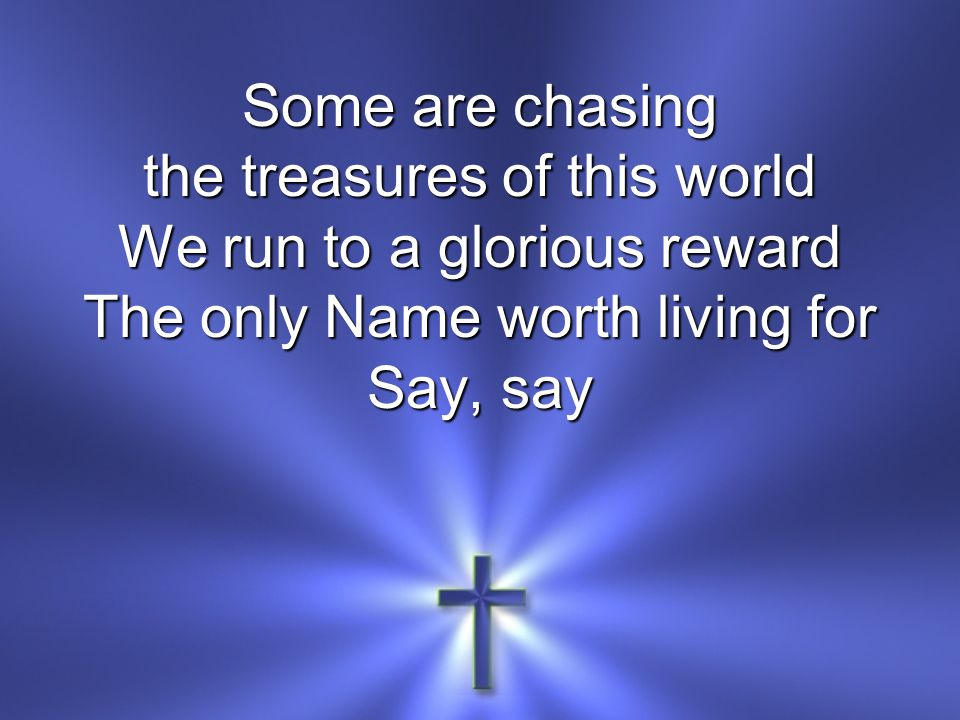 Some are chasing the treasures of this world We run to a glorious reward The only Name worth living for Say, say