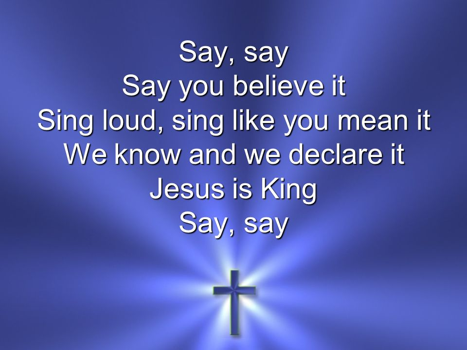 Say, say Say you believe it Sing loud, sing like you mean it We know and we declare it Jesus is King Say, say