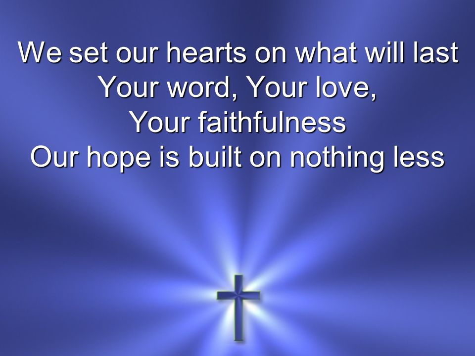 We set our hearts on what will last Your word, Your love, Your faithfulness Our hope is built on nothing less