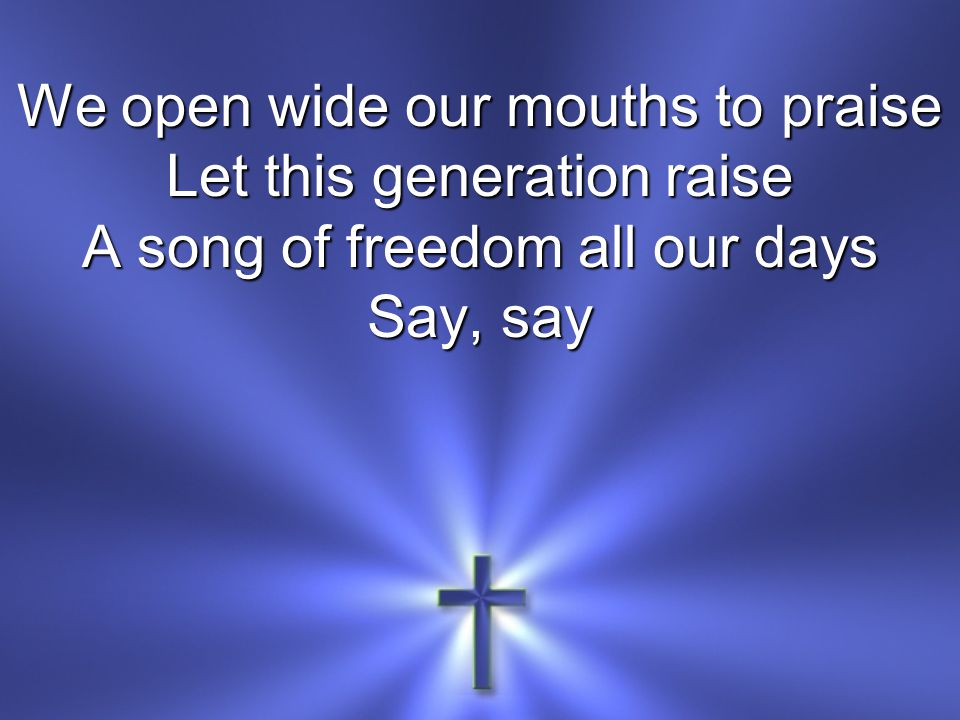 We open wide our mouths to praise Let this generation raise A song of freedom all our days Say, say