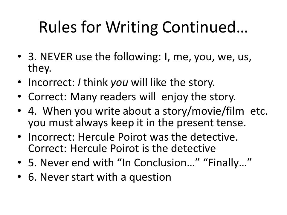 Rules for Writing Continued… 3. NEVER use the following: I, me, you, we, us, they. Incorrect: I think you will like the story. Correct: Many readers w