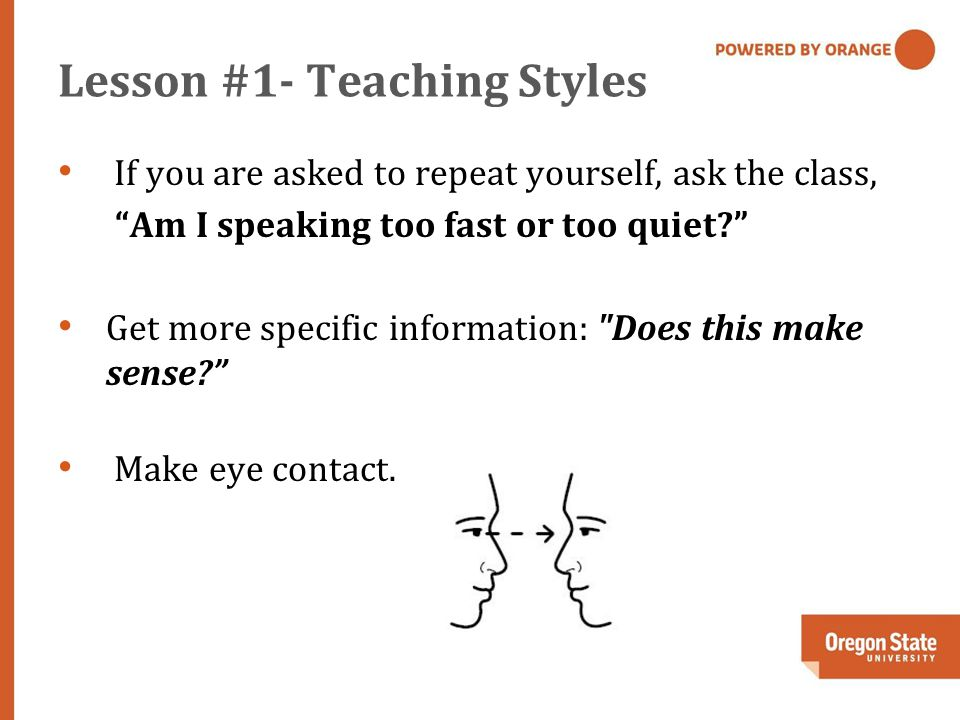 Lesson #1- Teaching Styles If you are asked to repeat yourself, ask the class, Am I speaking too fast or too quiet Get more specific information: Does this make sense Make eye contact.