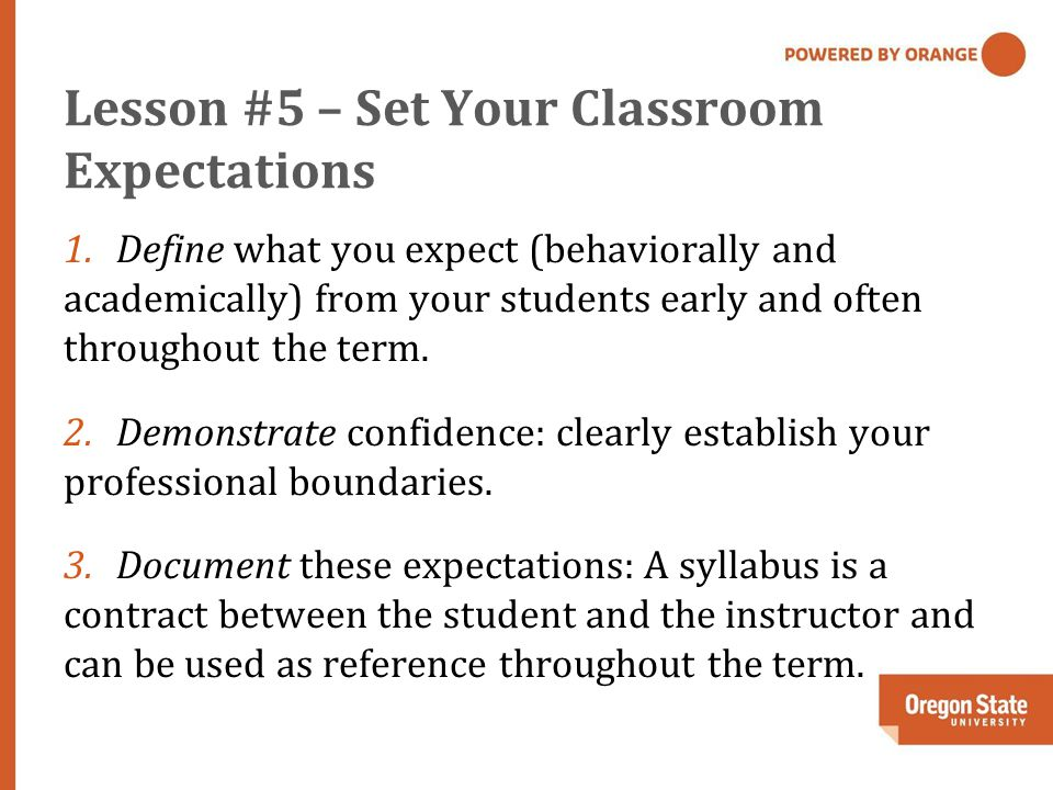 Lesson #5 – Set Your Classroom Expectations 1.Define what you expect (behaviorally and academically) from your students early and often throughout the term.