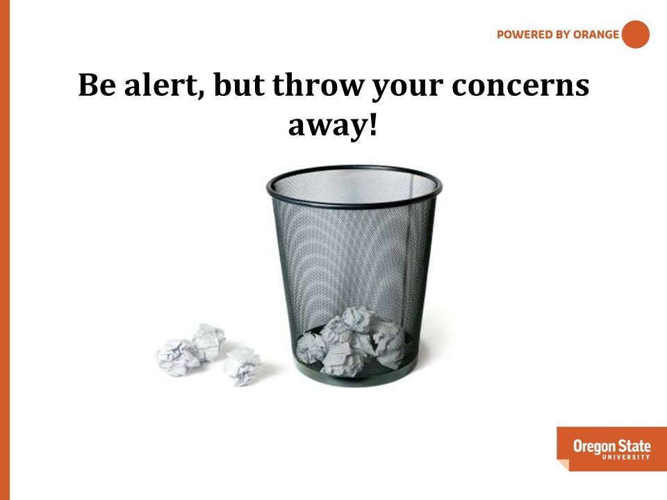 Be alert, but throw your concerns away!