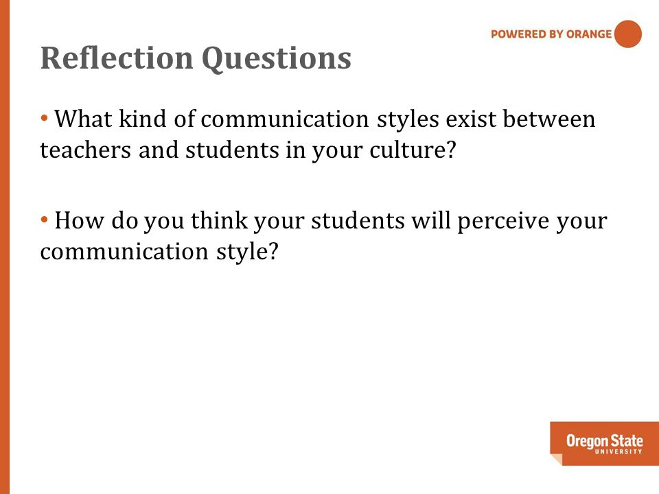 Reflection Questions What kind of communication styles exist between teachers and students in your culture.