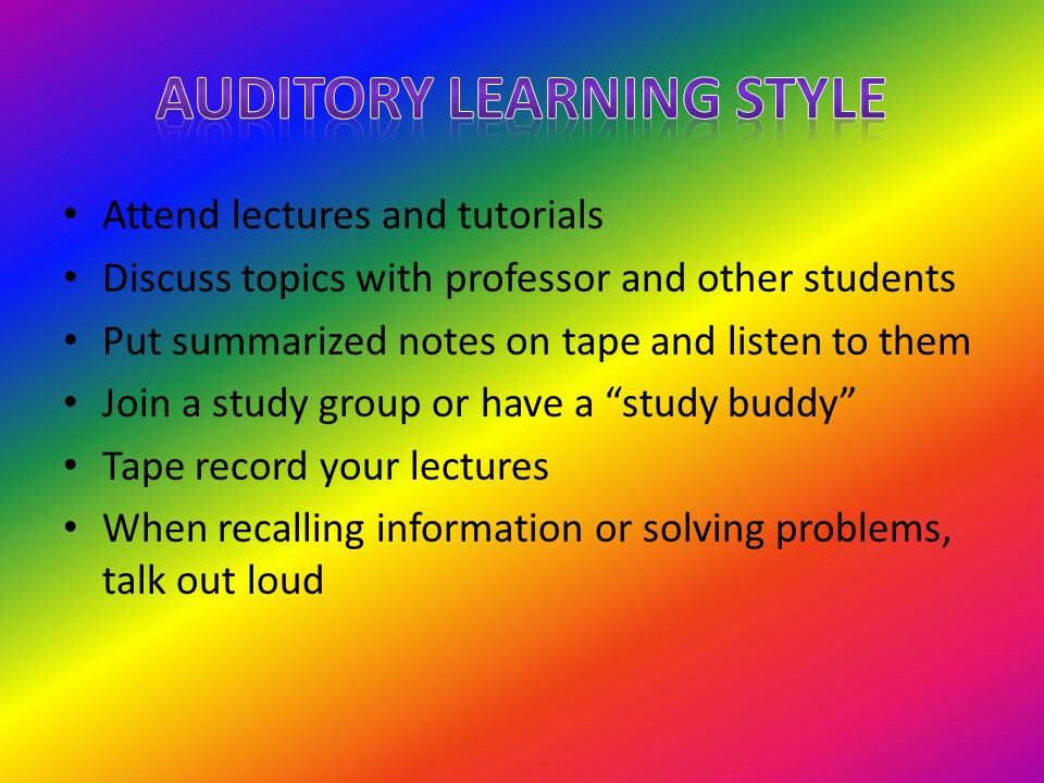 Attend lectures and tutorials Discuss topics with professor and other students Put summarized notes on tape and listen to them Join a study group or h