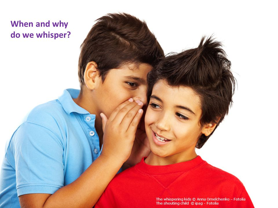 When and why do we whisper? The whispering kids © Anna Omelchenko – Fotolia The shouting child © ipag - Fotolia