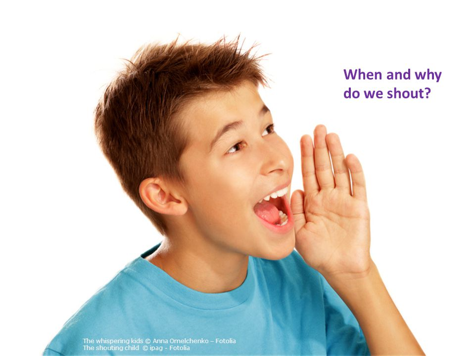 The whispering kids © Anna Omelchenko – Fotolia The shouting child © ipag - Fotolia When and why do we shout?