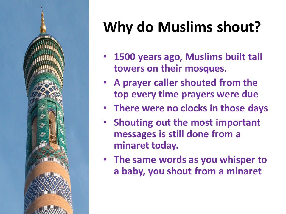 Why do Muslims shout? 1500 years ago, Muslims built tall towers on their mosques. A prayer caller shouted from the top every time prayers were due The