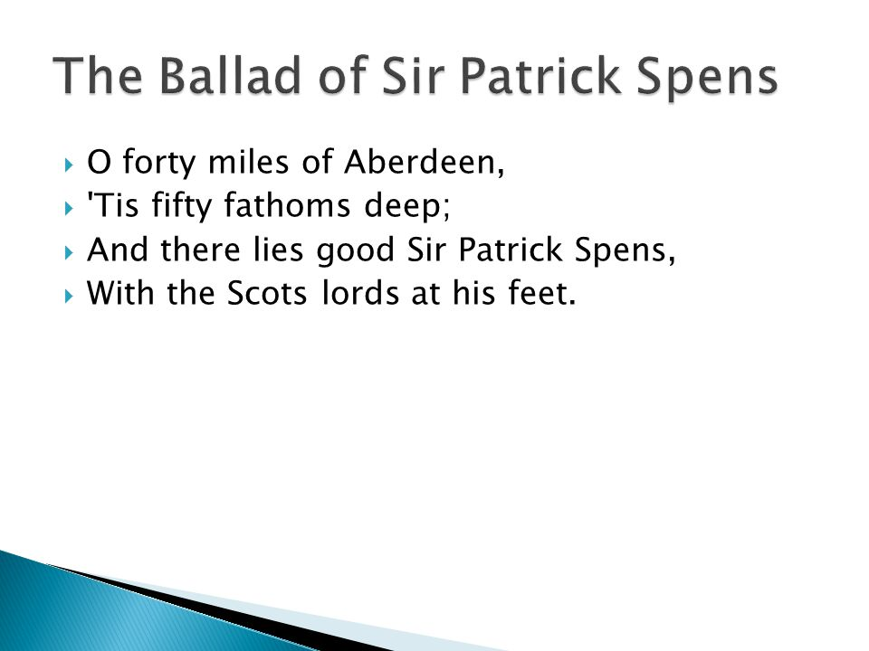 O forty miles of Aberdeen,  'Tis fifty fathoms deep;  And there lies good Sir Patrick Spens,  With the Scots lords at his feet.