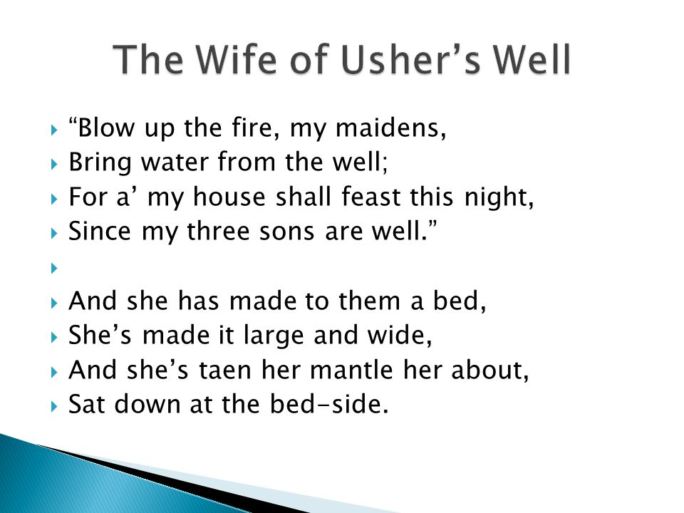 " ""Blow up the fire, my maidens,  Bring water from the well;  For a' my house shall feast this night,  Since my three sons are well.""   And she h"