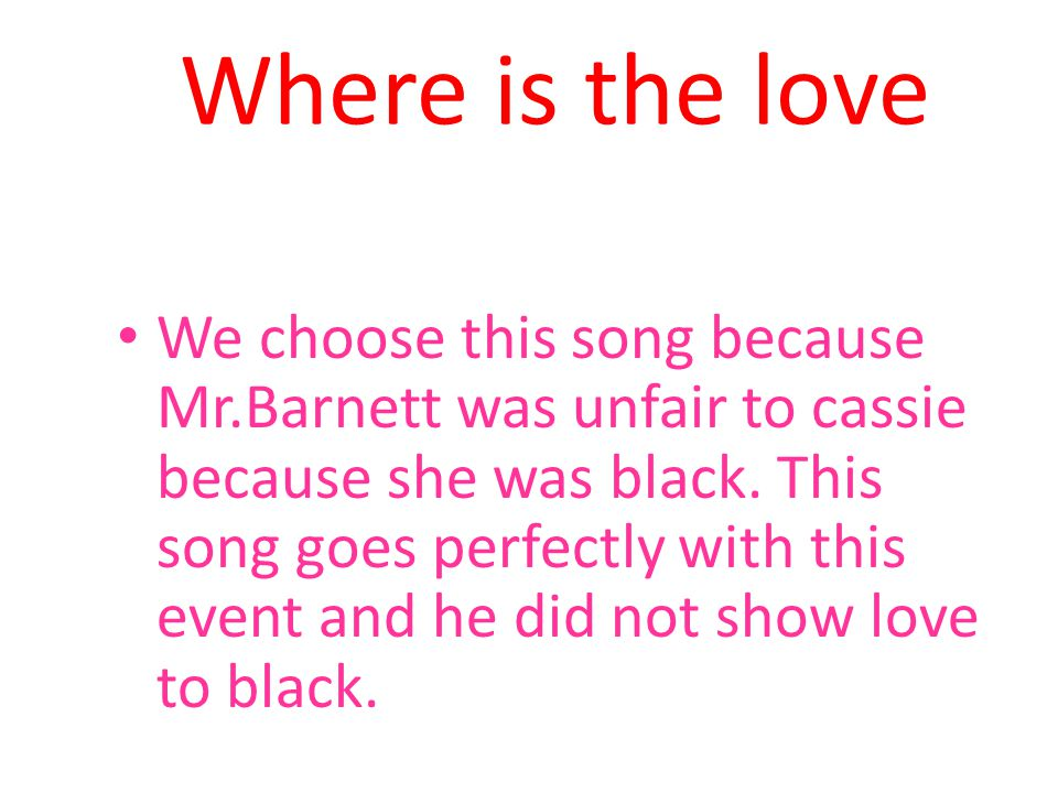 Where is the love We choose this song because Mr.Barnett was unfair to cassie because she was black.