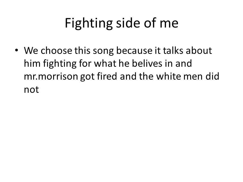 Fighting side of me We choose this song because it talks about him fighting for what he belives in and mr.morrison got fired and the white men did not