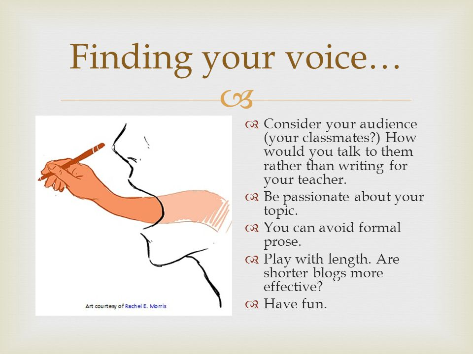  Finding your voice…  Consider your audience (your classmates?) How would you talk to them rather than writing for your teacher.