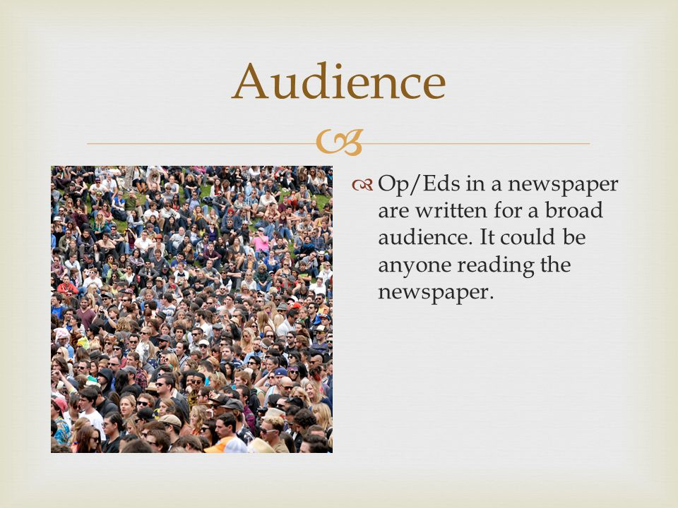  Audience  Op/Eds in a newspaper are written for a broad audience.