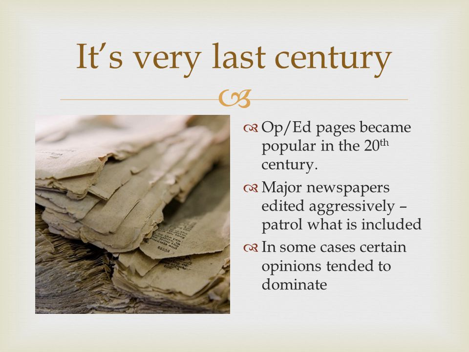  It's very last century  Op/Ed pages became popular in the 20 th century.