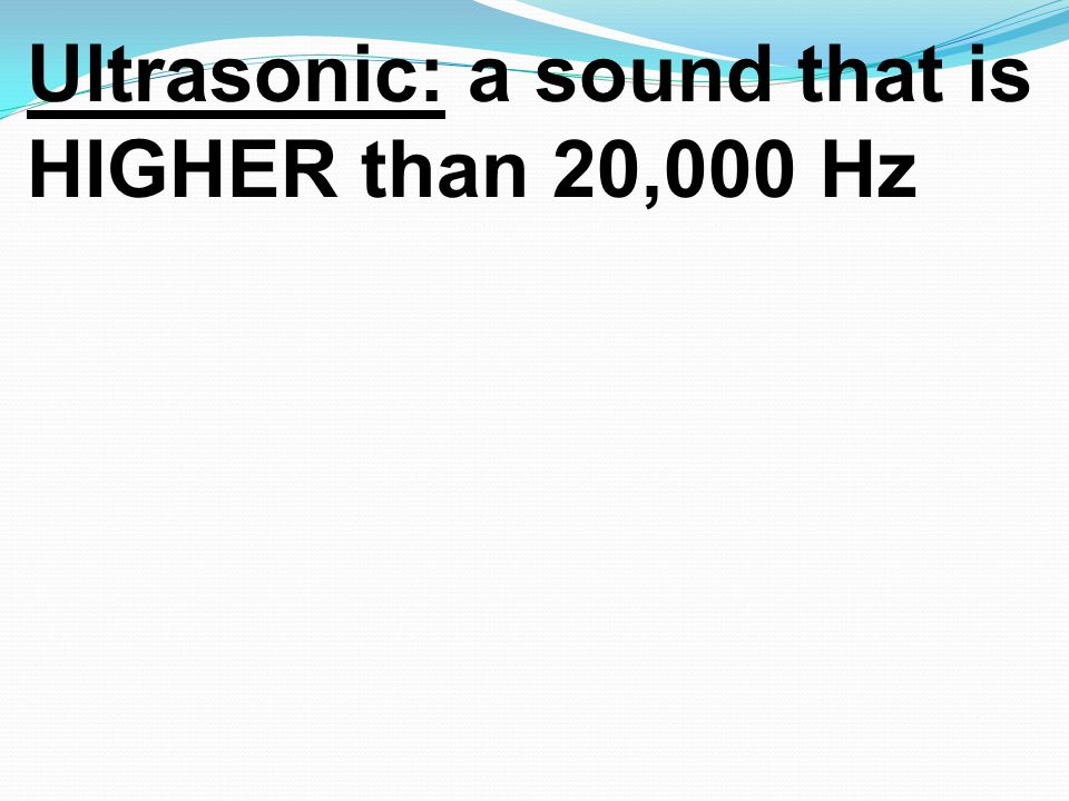 Ultrasonic: a sound that is HIGHER than 20,000 Hz