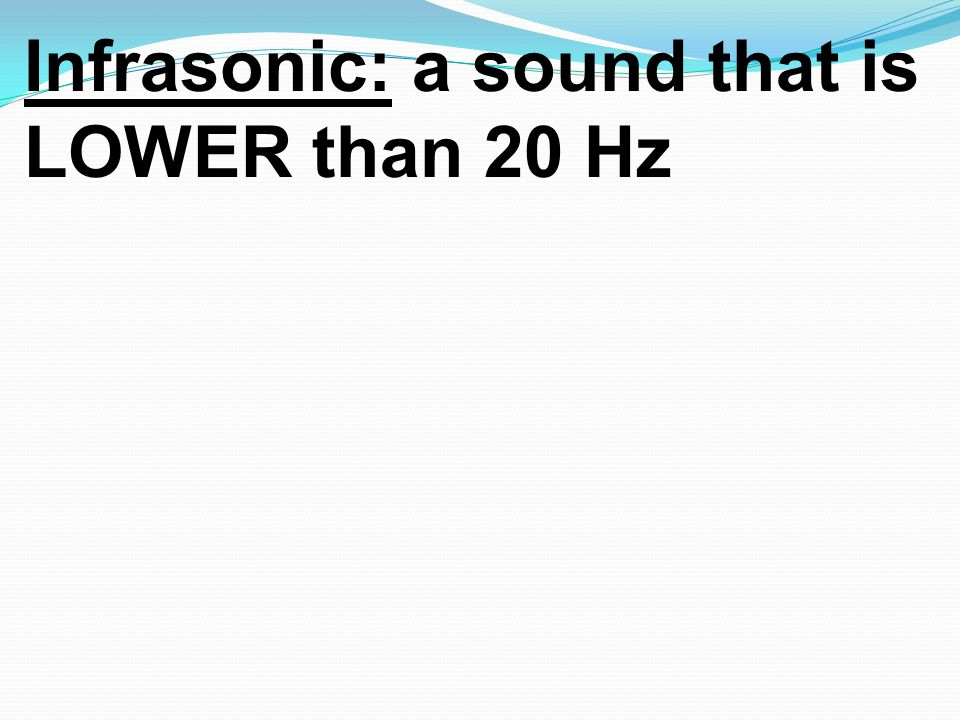 Infrasonic: a sound that is LOWER than 20 Hz