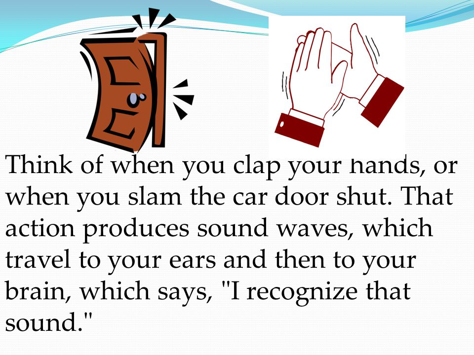 Think of when you clap your hands, or when you slam the car door shut.