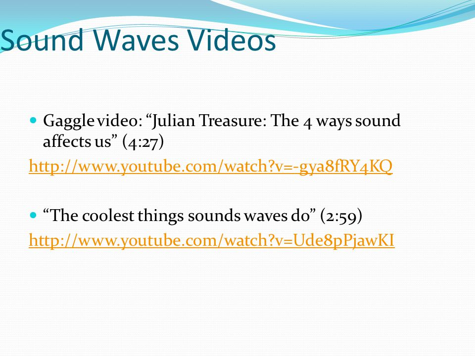 Sound Waves Videos Gaggle video: Julian Treasure: The 4 ways sound affects us (4:27) http://www.youtube.com/watch?v=-gya8fRY4KQ The coolest things sounds waves do (2:59) http://www.youtube.com/watch?v=Ude8pPjawKI