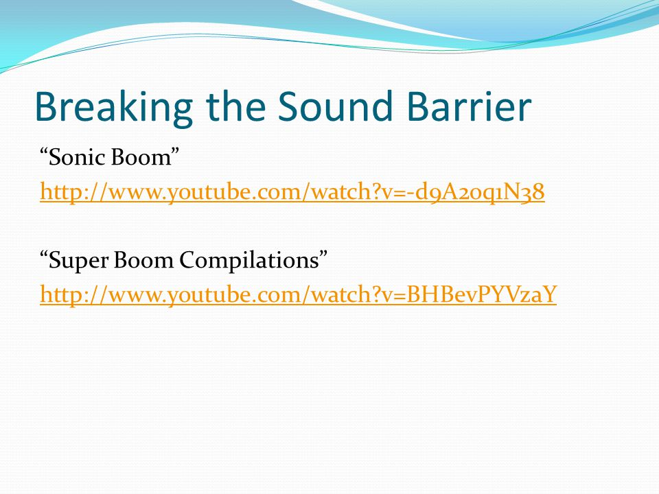 Breaking the Sound Barrier Sonic Boom http://www.youtube.com/watch v=-d9A2oq1N38 Super Boom Compilations http://www.youtube.com/watch v=BHBevPYVzaY