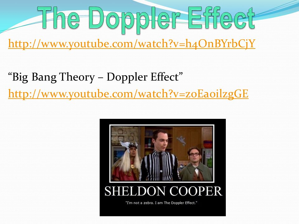 http://www.youtube.com/watch v=h4OnBYrbCjY Big Bang Theory – Doppler Effect http://www.youtube.com/watch v=z0EaoilzgGE