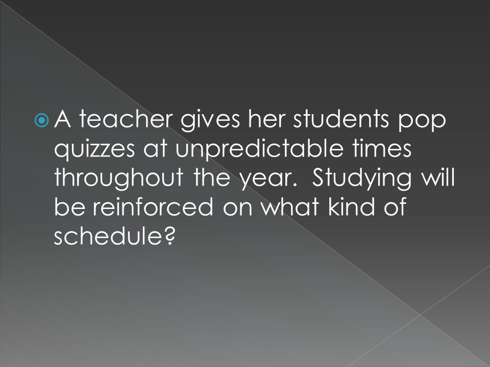  A teacher gives her students pop quizzes at unpredictable times throughout the year.