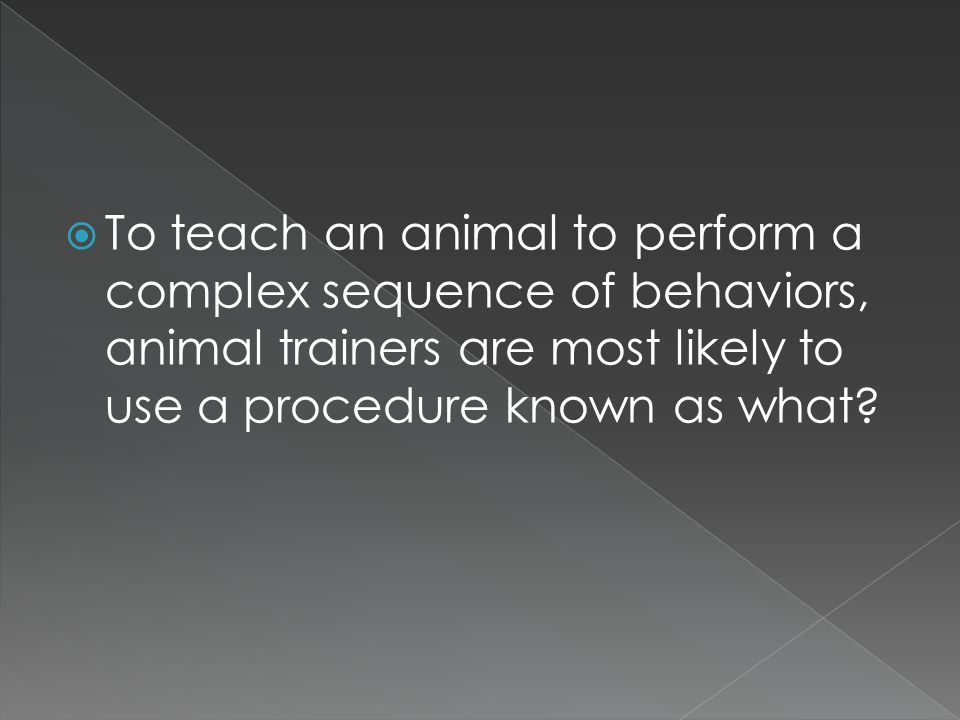  To teach an animal to perform a complex sequence of behaviors, animal trainers are most likely to use a procedure known as what