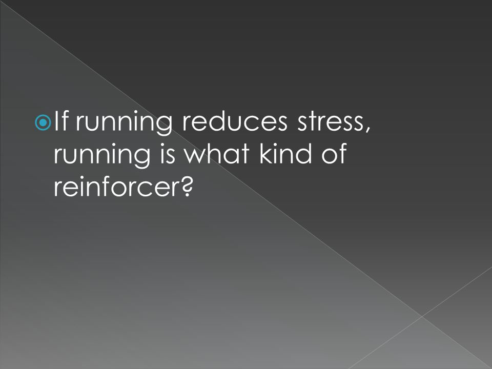  If running reduces stress, running is what kind of reinforcer