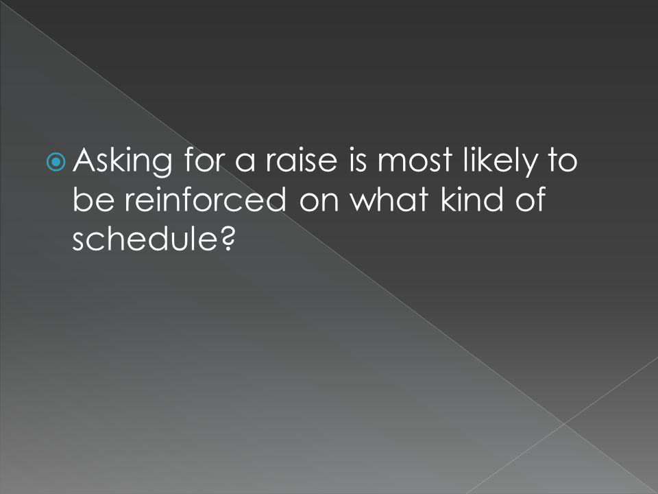  Asking for a raise is most likely to be reinforced on what kind of schedule