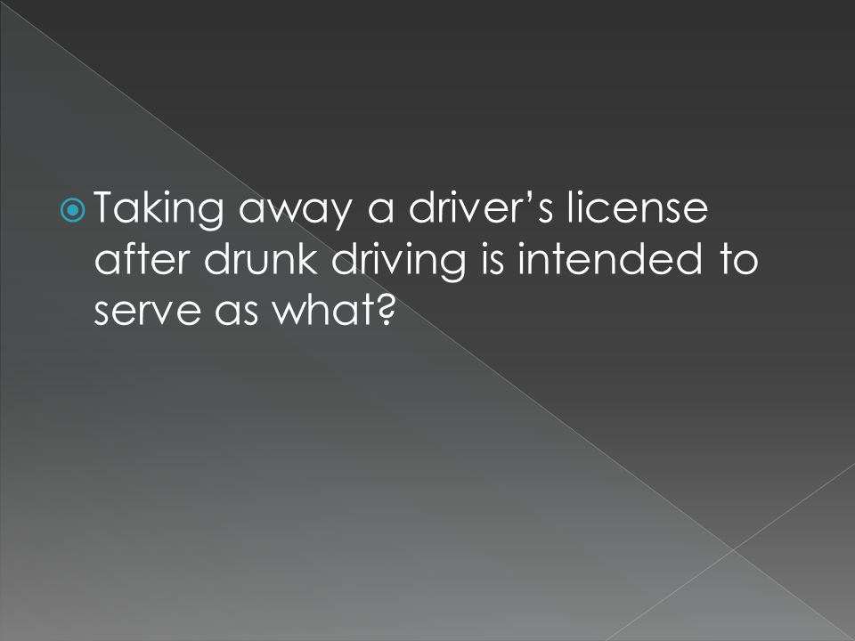  Taking away a driver's license after drunk driving is intended to serve as what