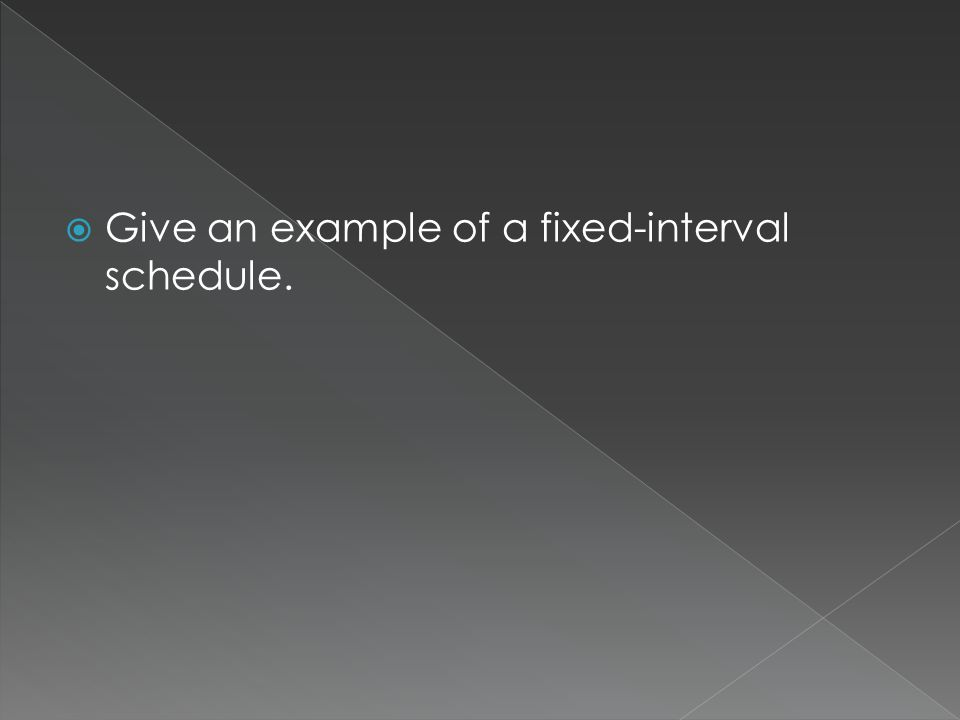  Give an example of a fixed-interval schedule.