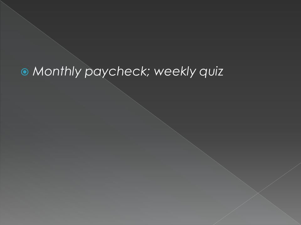  Monthly paycheck; weekly quiz