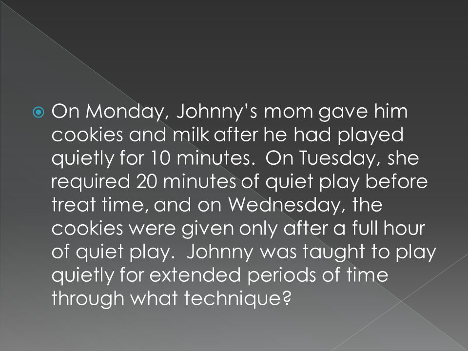  On Monday, Johnny's mom gave him cookies and milk after he had played quietly for 10 minutes.