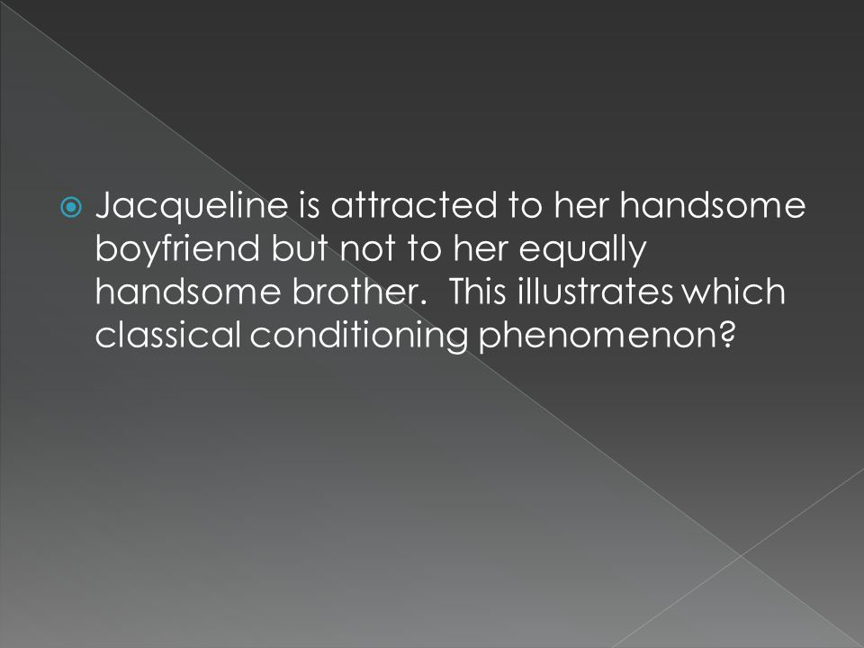 Jacqueline is attracted to her handsome boyfriend but not to her equally handsome brother.