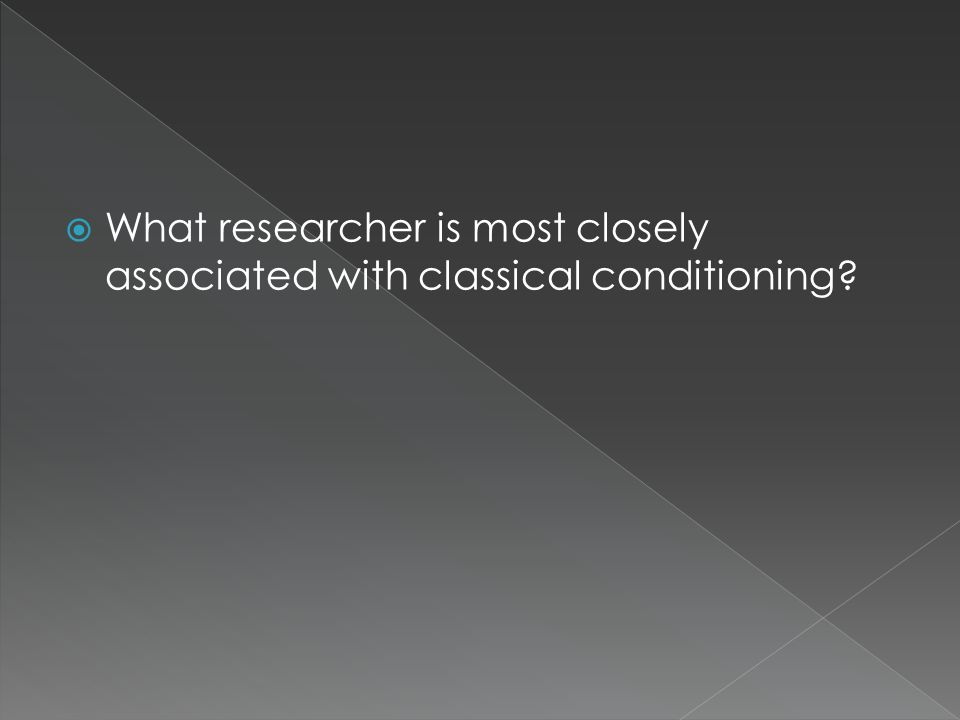  What researcher is most closely associated with classical conditioning