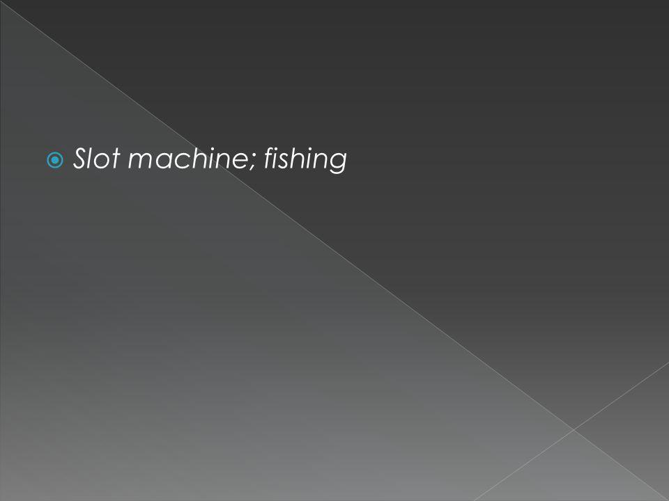  Slot machine; fishing