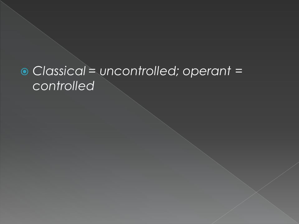  Classical = uncontrolled; operant = controlled