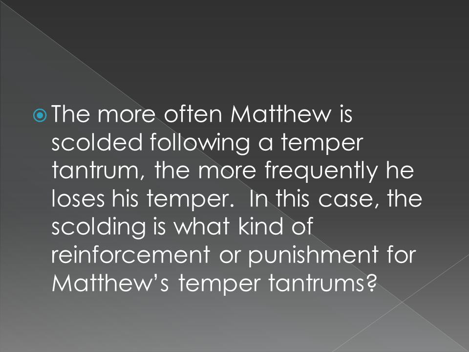  The more often Matthew is scolded following a temper tantrum, the more frequently he loses his temper.