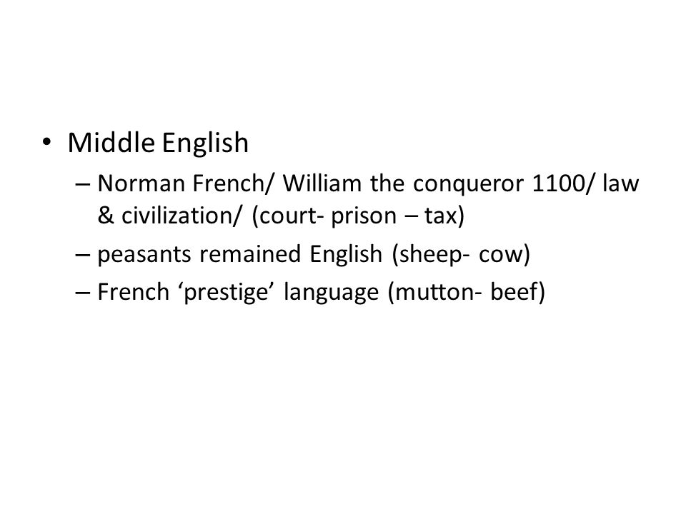 Middle English – Norman French/ William the conqueror 1100/ law & civilization/ (court- prison – tax) – peasants remained English (sheep- cow) – French 'prestige' language (mutton- beef)