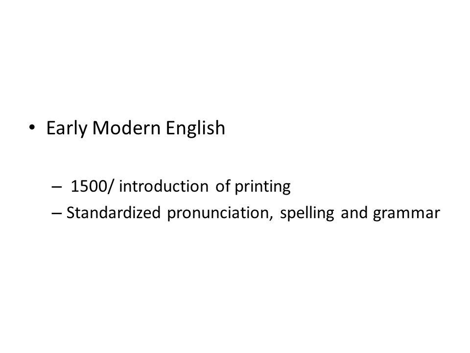 Early Modern English – 1500/ introduction of printing – Standardized pronunciation, spelling and grammar