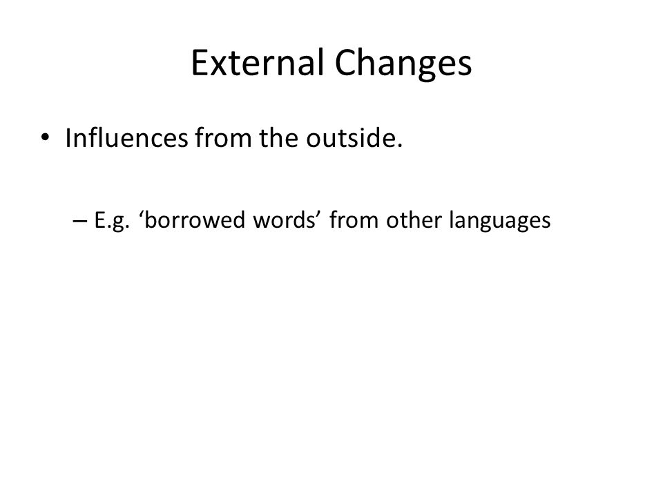 External Changes Influences from the outside. – E.g. 'borrowed words' from other languages