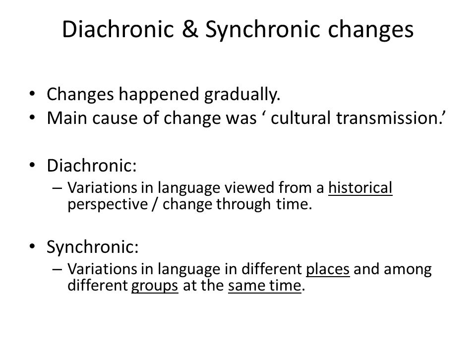 Diachronic & Synchronic changes Changes happened gradually.