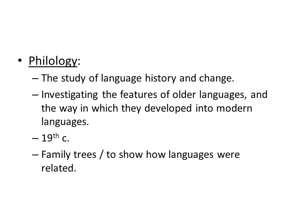Philology: – The study of language history and change.