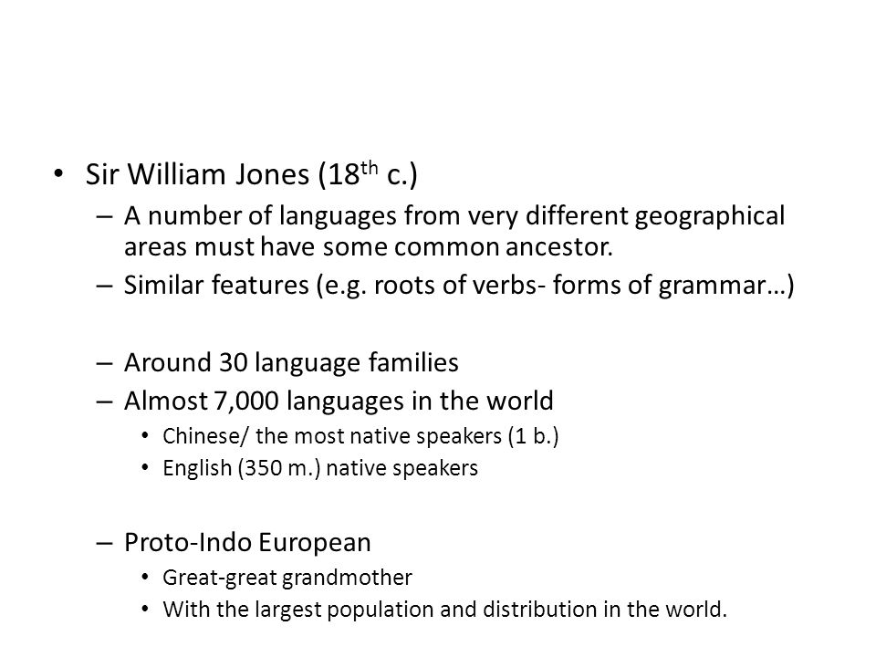 Sir William Jones (18 th c.) – A number of languages from very different geographical areas must have some common ancestor.