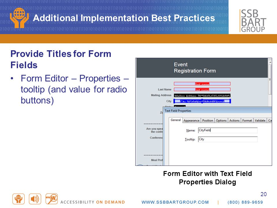 20 Additional Implementation Best Practices Provide Titles for Form Fields Form Editor – Properties – tooltip (and value for radio buttons) Form Editor with Text Field Properties Dialog