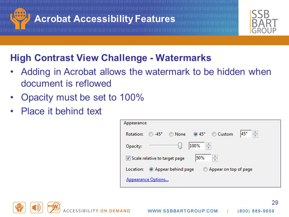 29 Acrobat Accessibility Features High Contrast View Challenge - Watermarks Adding in Acrobat allows the watermark to be hidden when document is reflowed Opacity must be set to 100% Place it behind text